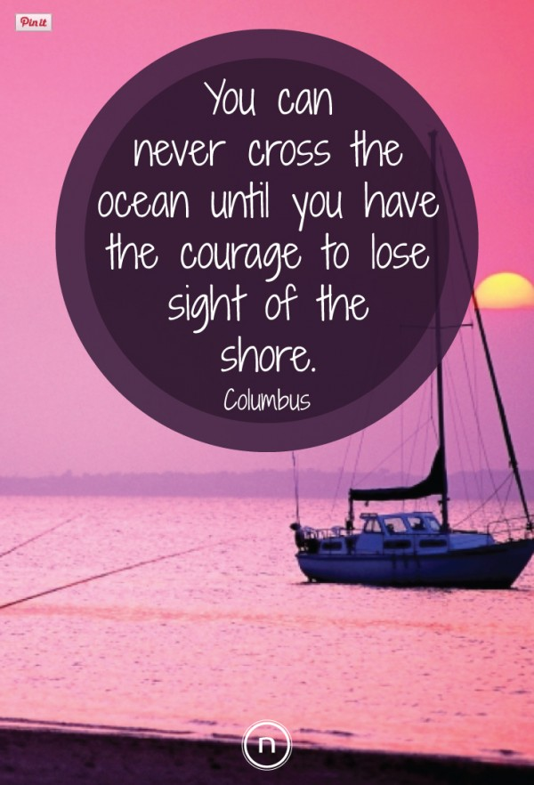 You can never cross the ocean until you have the courage to lose sight of the shore. Explore Power Thinking and more Columbus Quotes