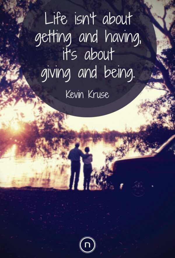 Kevin Kruse Quotes: Life isn't about getting and having, it's about giving and being. Explore Power Thinking and more quotes at https://think.natch.life/quotes/
